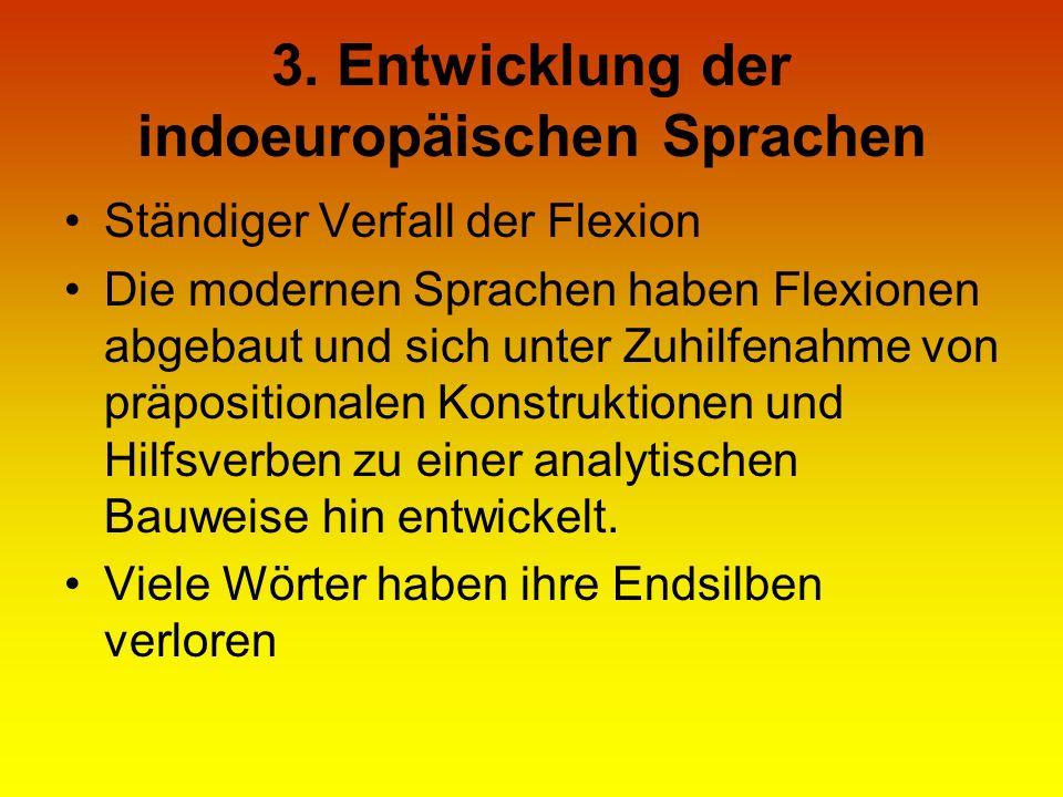 3. Entwicklung der indoeuropäischen Sprachen Ständiger Verfall der Flexion Die modernen Sprachen haben Flexionen abgebaut und sich unter Zuhilfenahme