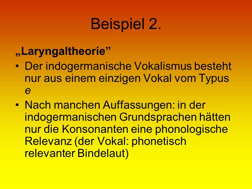 Beispiel 2. Laryngaltheorie Der indogermanische Vokalismus besteht nur aus einem einzigen Vokal vom Typus e Nach manchen Auffassungen: in der indogerm