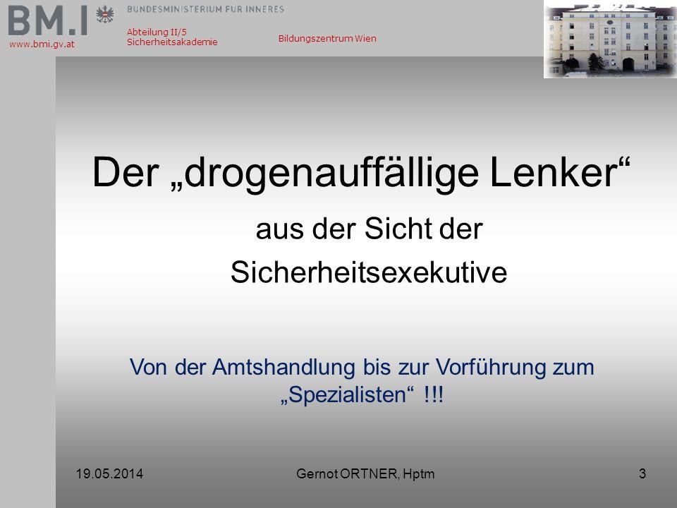 Abteilung II/5 Sicherheitsakademie www.bmi.gv.at Bildungszentrum Wien 19.05.2014Gernot ORTNER, Hptm3 Der drogenauffällige Lenker aus der Sicht der Sic