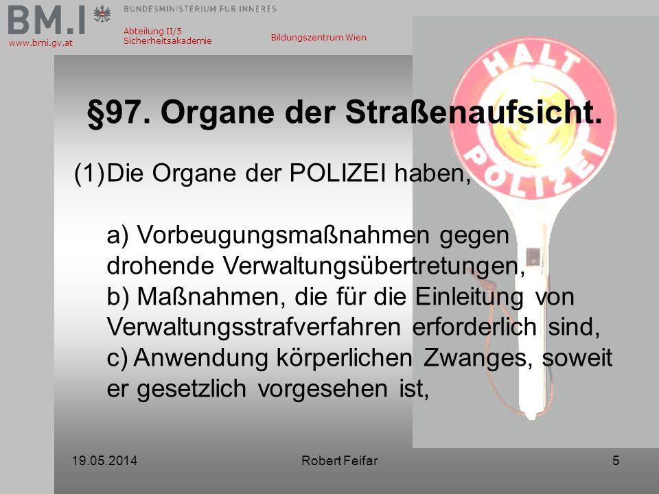 Abteilung II/5 Sicherheitsakademie www.bmi.gv.at Bildungszentrum Wien 19.05.2014Robert Feifar5 §97. Organe der Straßenaufsicht. (1)Die Organe der POLI