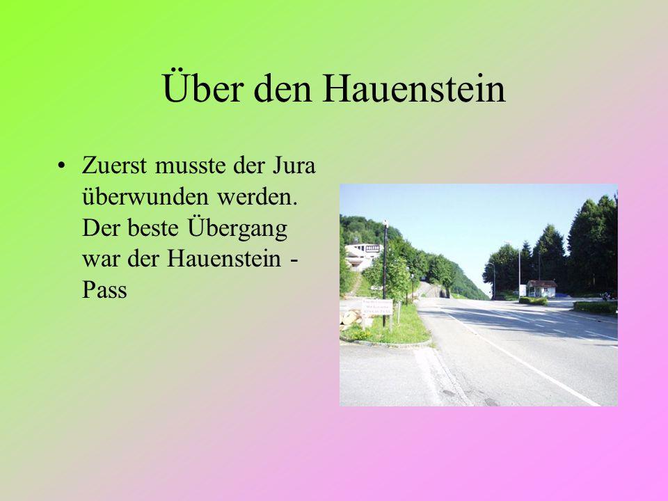 Über den Hauenstein Zuerst musste der Jura überwunden werden. Der beste Übergang war der Hauenstein - Pass