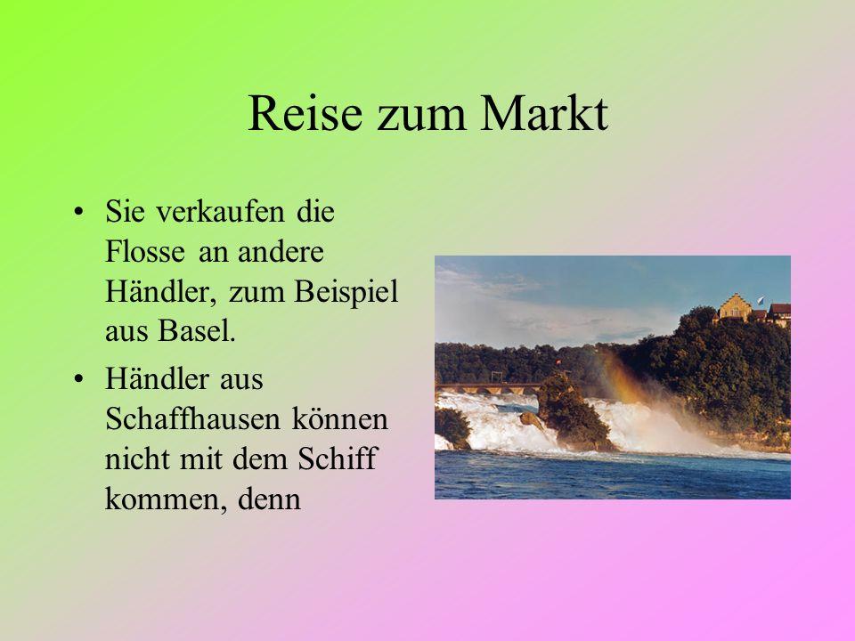 Reise zum Markt Sie verkaufen die Flosse an andere Händler, zum Beispiel aus Basel. Händler aus Schaffhausen können nicht mit dem Schiff kommen, denn