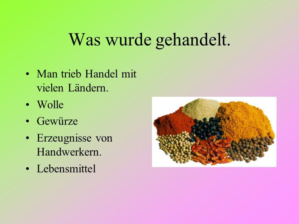 Was wurde gehandelt. Man trieb Handel mit vielen Ländern. Wolle Gewürze Erzeugnisse von Handwerkern. Lebensmittel