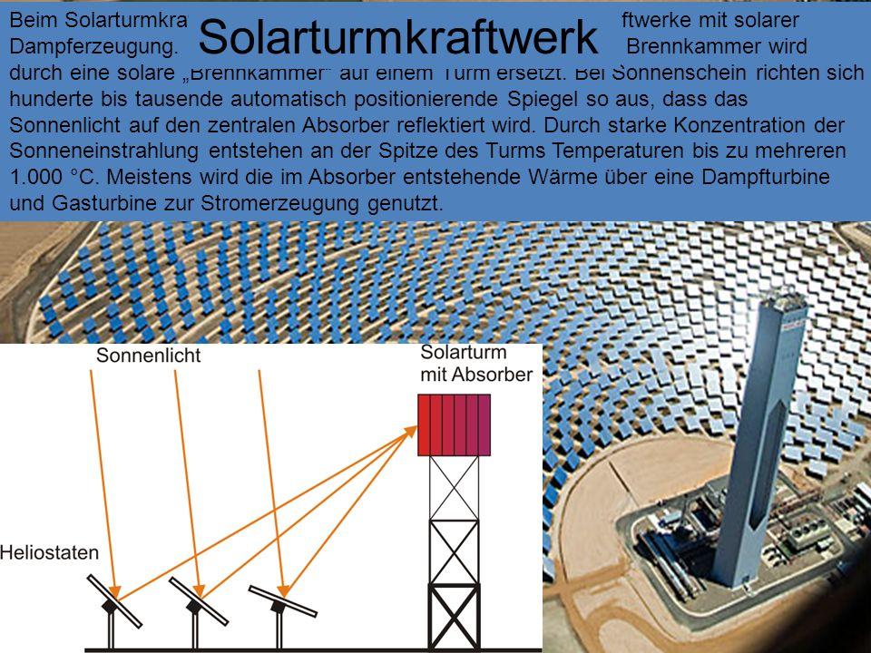 Beim Solarturmkraftwerk, handelt es sich zumeist um Dampfkraftwerke mit solarer Dampferzeugung. Die bislang mit Öl, Gas oder Kohle befeuerte Brennkamm