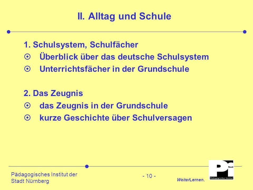 Pädagogisches Institut der Stadt Nürnberg WeiterLernen. - 10 - II. Alltag und Schule 1. Schulsystem, Schulfächer ¤Überblick über das deutsche Schulsys