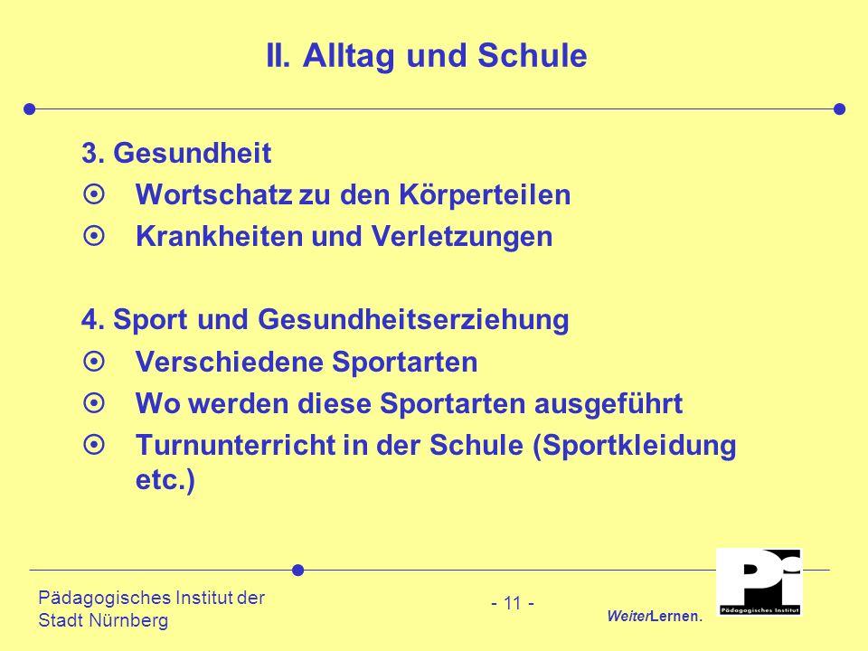 Pädagogisches Institut der Stadt Nürnberg WeiterLernen. - 11 - II. Alltag und Schule 3. Gesundheit ¤Wortschatz zu den Körperteilen ¤Krankheiten und Ve