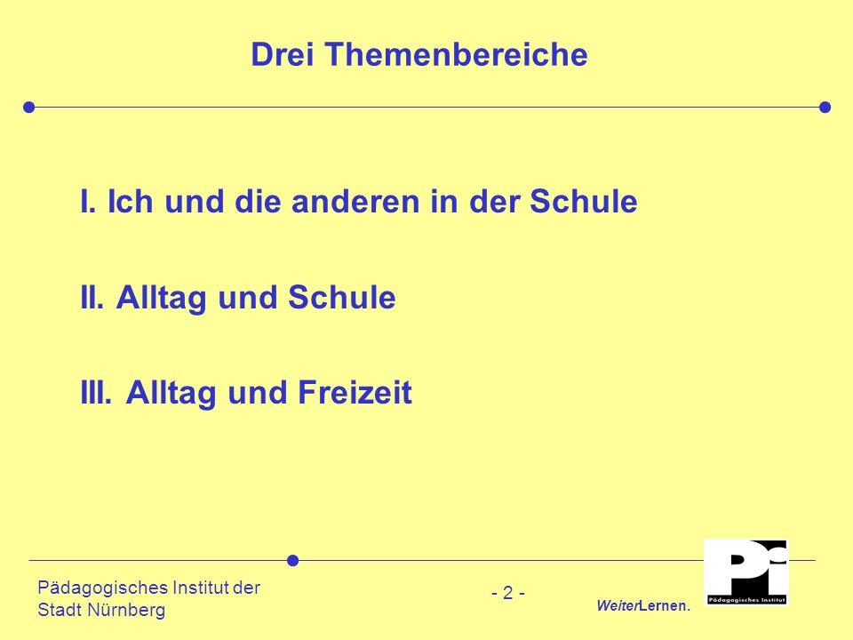 Pädagogisches Institut der Stadt Nürnberg WeiterLernen. - 2 - Drei Themenbereiche I. Ich und die anderen in der Schule II. Alltag und Schule III. Allt