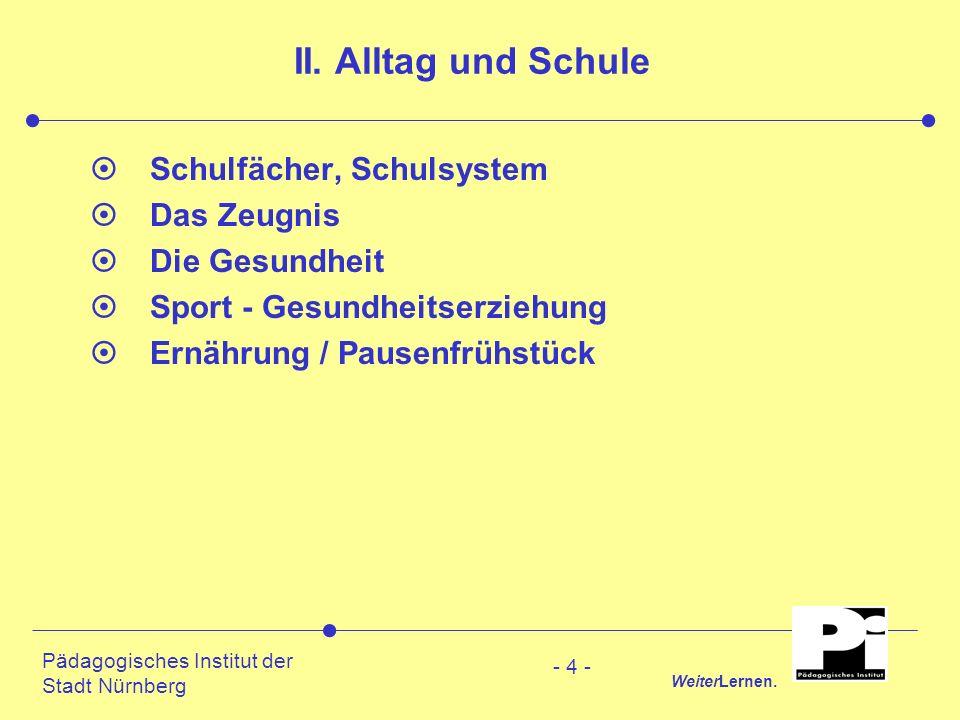 Pädagogisches Institut der Stadt Nürnberg WeiterLernen. - 4 - II. Alltag und Schule ¤Schulfächer, Schulsystem ¤Das Zeugnis ¤Die Gesundheit ¤Sport - Ge
