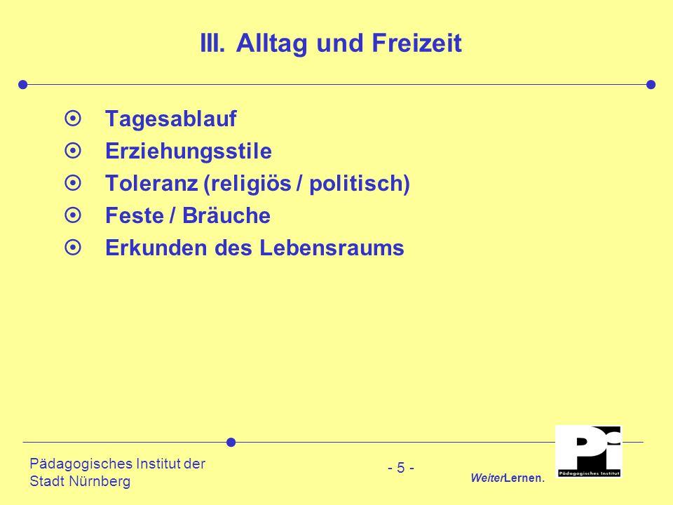 Pädagogisches Institut der Stadt Nürnberg WeiterLernen. - 5 - III. Alltag und Freizeit ¤Tagesablauf ¤Erziehungsstile ¤Toleranz (religiös / politisch)