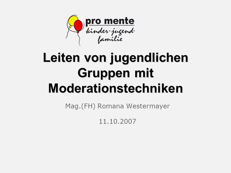 Leiten von jugendlichen Gruppen mit Moderationstechniken Mag.(FH) Romana Westermayer 11.10.2007