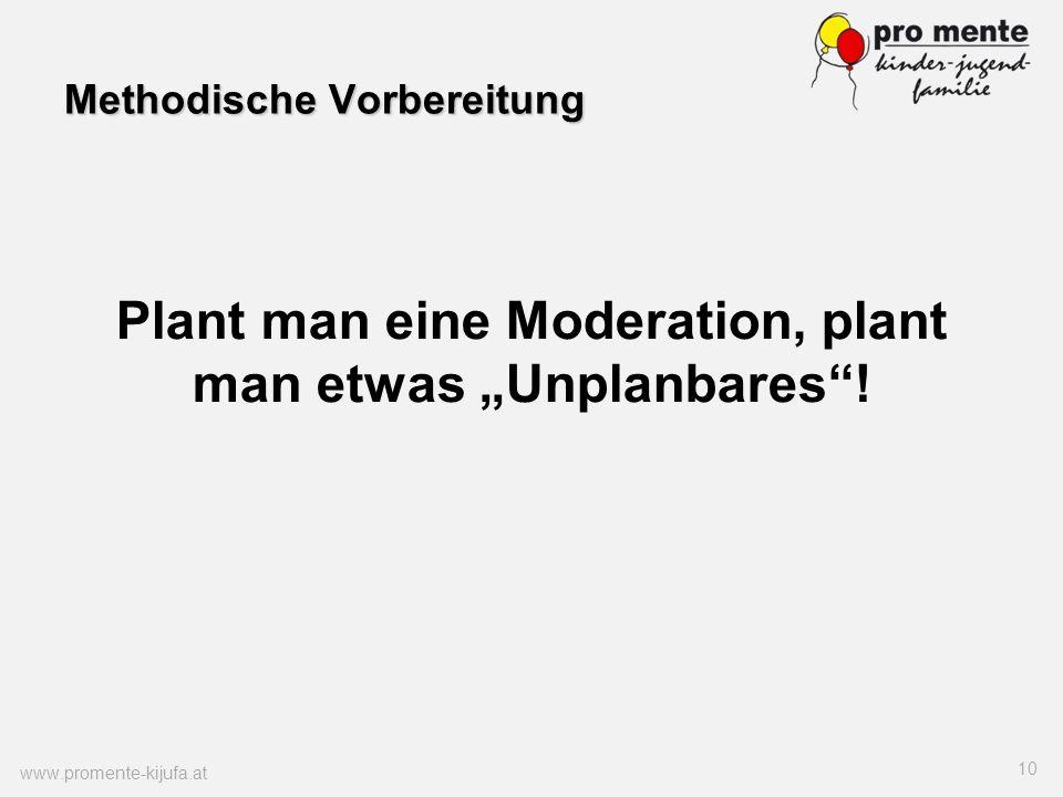 Methodische Vorbereitung www.promente-kijufa.at 10 Plant man eine Moderation, plant man etwas Unplanbares!