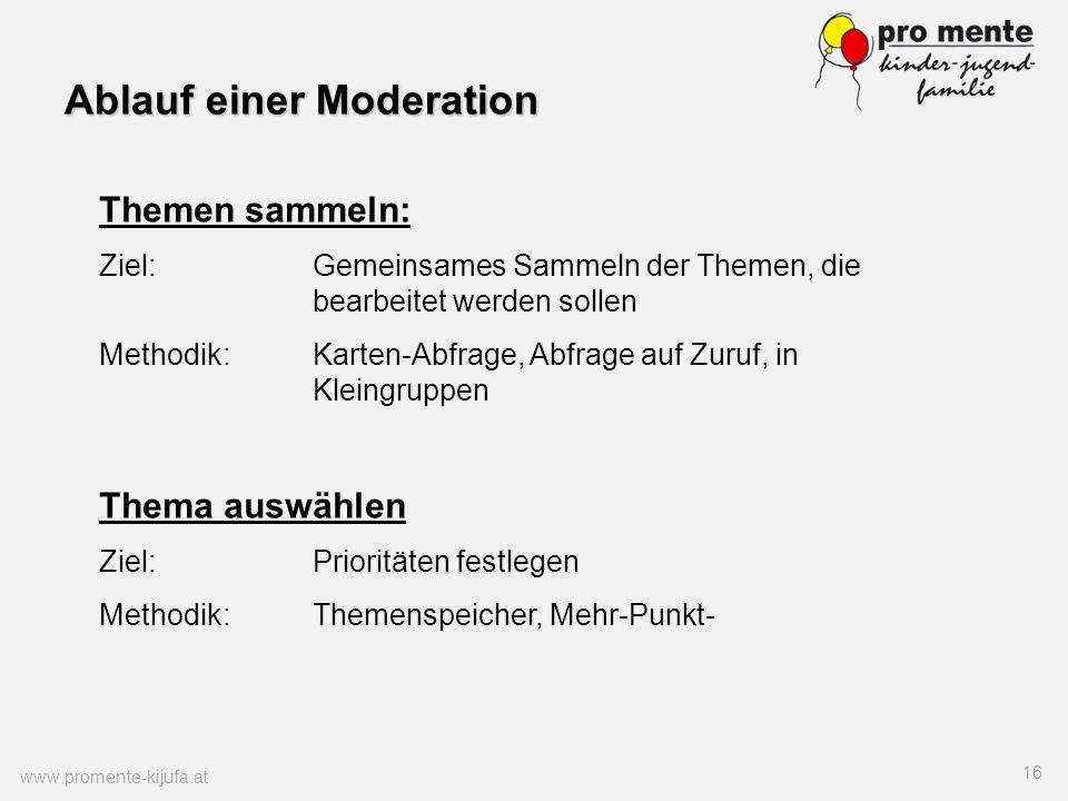 Ablauf einer Moderation www.promente-kijufa.at 16 Themen sammeln: Ziel:Gemeinsames Sammeln der Themen, die bearbeitet werden sollen Methodik:Karten-Ab