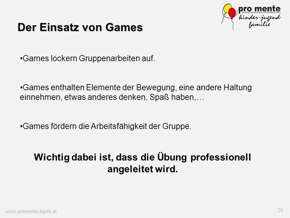Der Einsatz von Games www.promente-kijufa.at 20 Games lockern Gruppenarbeiten auf. Games enthalten Elemente der Bewegung, eine andere Haltung einnehme