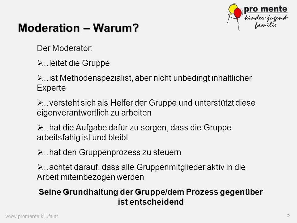 Moderation – Warum? www.promente-kijufa.at 5 Der Moderator: …leitet die Gruppe …ist Methodenspezialist, aber nicht unbedingt inhaltlicher Experte …ver