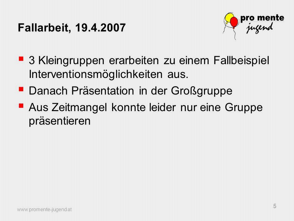 www.promente-jugend.at 5 Fallarbeit, 19.4.2007 3 Kleingruppen erarbeiten zu einem Fallbeispiel Interventionsmöglichkeiten aus.