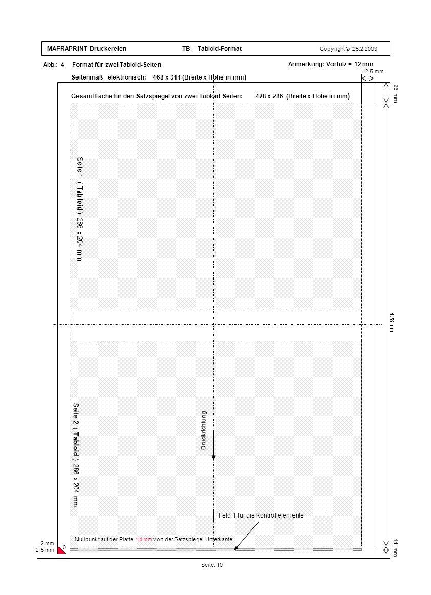 MAFRAPRINT Druckereien TB – Tabloid-Format Copyright © 25.2.2003 Abb.: 4 Format für zwei Tabloid-Seiten Seite: 10 26 mm 12,5 mm 428 mm 14 mm Anmerkung: Vorfalz = 12 mm 2 mm 2,5 mm Gesamtfläche für den Satzspiegel von zwei Tabloid-Seiten: 428 x 286 (Breite x Höhe in mm ) Seite 1 ( Tabloid ) 286 x 204 mm Seite 2 ( Tabloid ) 286 x 204 mm Druckrichtung Feld 1 für die Kontrollelemente Nullpunkt auf der Platte 14 mm von der Satzspiegel-Unterkante 0 Seitenmaß - elektronisch: 468 x 311 (Breite x Höhe in mm )