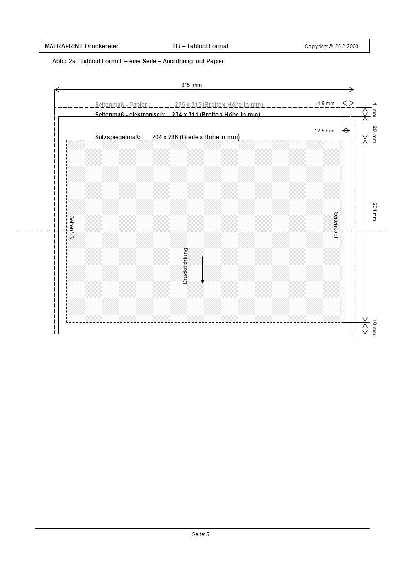 MAFRAPRINT Druckereien TB – Tabloid-Format Copyright © 25.2.2003 Abb.: 2a Tabloid-Format – eine Seite – Anordnung auf Papier Seite: 5 1 mm Druckrichtung 14,5 mm 10 mm 204 mm 315 mm Satzspiegelmaß: 204 x 286 (Breite x Höhe in mm ) 20 mm Seitenmaß - Papier : 235 x 315 (Breite x Höhe in mm) Seitenkopf Druckrichtung Seitenmaß - elektronisch: 234 x 311 (Breite x Höhe in mm ) Seitenfuß 12,5 mm