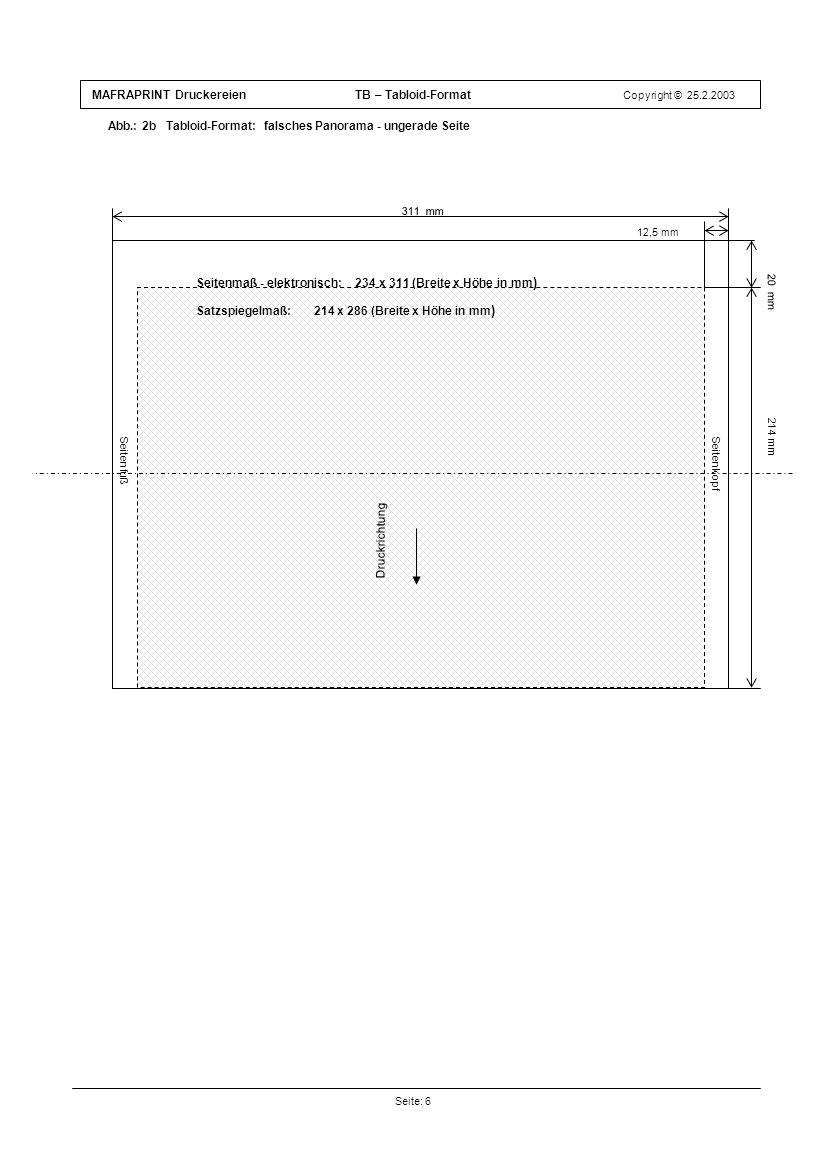 MAFRAPRINT Druckereien TB – Tabloid-Format Copyright © 25.2.2003 Abb.: 2b Tabloid-Format: falsches Panorama - ungerade Seite Seite: 6 Druckrichtung 12,5 mm 214 mm 311 mm Seitenfuß Satzspiegelmaß: 214 x 286 (Breite x Höhe in mm ) 20 mm Seitenkopf Druckrichtung Seitenmaß - elektronisch: 234 x 311 (Breite x Höhe in mm )