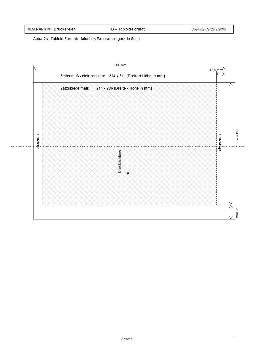 MAFRAPRINT Druckereien TB – Tabloid-Format Copyright © 25.2.2003 Abb.: 2c Tabloid-Format: falsches Panorama - gerade Seite Seite: 7 Druckrichtung 12,5 mm 20 mm 214 mm 311 mm Seitenfuß Satzspiegelmaß: 214 x 286 (Breite x Höhe in mm ) Seitenkopf Druckrichtung Seitenmaß - elektronisch: 234 x 311 (Breite x Höhe in mm )