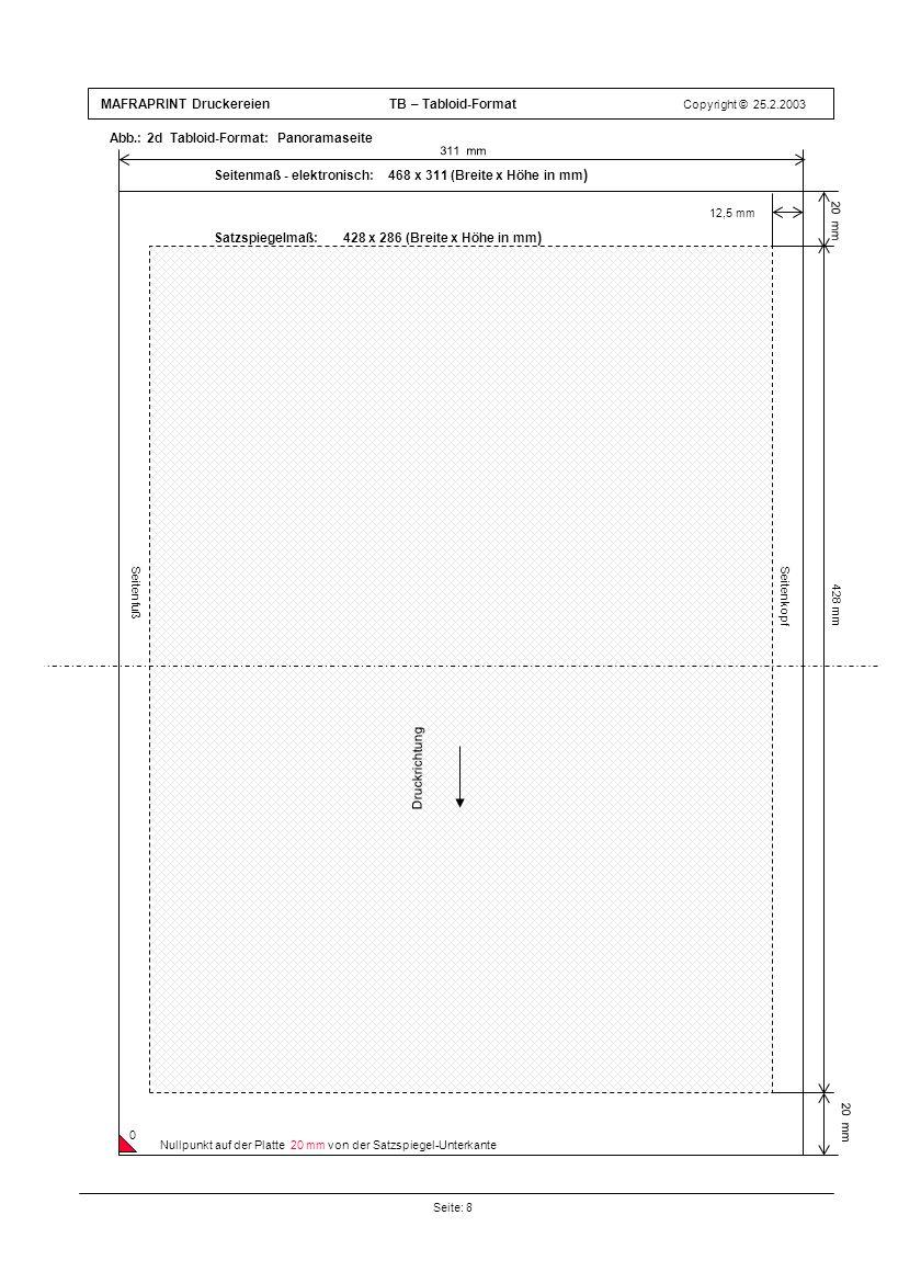 MAFRAPRINT Druckereien TB – Tabloid-Format Copyright © 25.2.2003 Abb.: 2d Tabloid-Format: Panoramaseite Seite: 8 Druckrichtung 12,5 mm 428 mm 311 mm Seitenfuß Satzspiegelmaß: 428 x 286 (Breite x Höhe in mm ) Seitenkopf Druckrichtung Seitenmaß - elektronisch: 468 x 311 (Breite x Höhe in mm ) 20 mm Nullpunkt auf der Platte 20 mm von der Satzspiegel-Unterkante 0