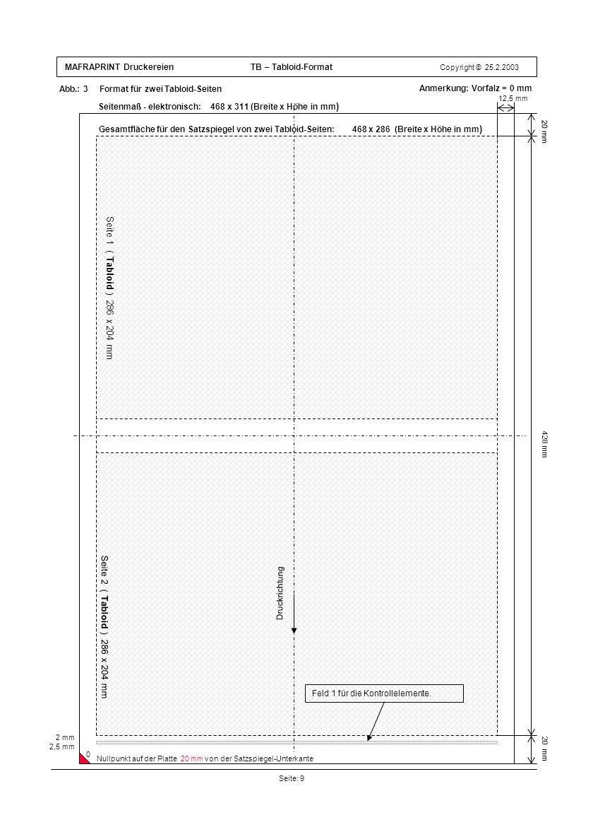 MAFRAPRINT Druckereien TB – Tabloid-Format Copyright © 25.2.2003 Abb.: 3 Format für zwei Tabloid-Seiten Seite: 9 20 mm 12,5 mm 428 mm 20 mm Anmerkung: Vorfalz = 0 mm 2 mm 2,5 mm Seite 1 ( Tabloid ) 286 x 204 mm Seite 2 ( Tabloid ) 286 x 204 mm Druckrichtung Feld 1 für die Kontrollelemente.
