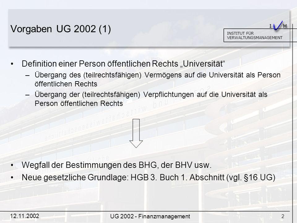 3 INSTITUT FÜR VERWALTUNGSMANAGEMENT 12.11.2002 UG 2002 - Finanzmanagement Vorgaben UG 2002 (2) Erweiterung der wirtschaftlichen Autonomie –Universität verfügt frei über ihre Einnahmen.