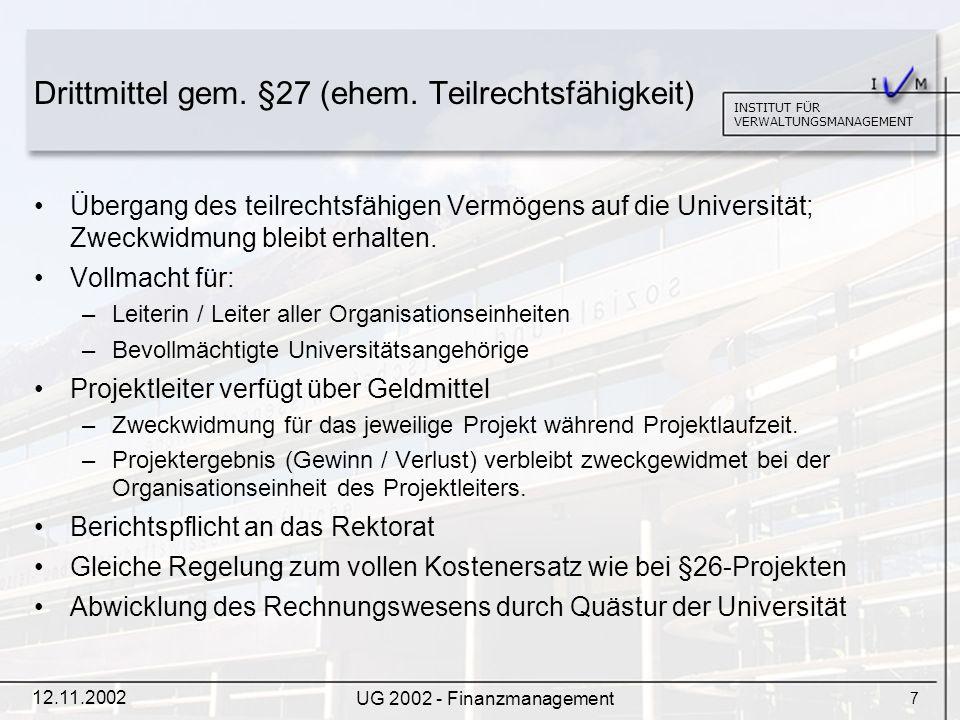 8 INSTITUT FÜR VERWALTUNGSMANAGEMENT 12.11.2002 UG 2002 - Finanzmanagement Umsetzung des UG 2002: 3 Teilprojekte Projekt UNI-SAP (alle Universitäten) –Buchhaltungsprojekt für 21 Universitäten –Einführung der Standardsoftware SAP R/3 Projekt Eröffnungsbilanz (Universität) Projekt Personalverrechnung (Universität)
