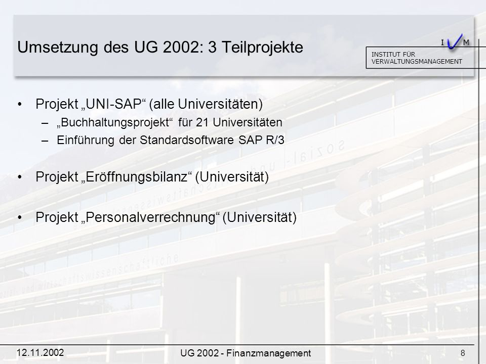 9 INSTITUT FÜR VERWALTUNGSMANAGEMENT 12.11.2002 UG 2002 - Finanzmanagement Projekt UNI-SAP (1) Hintergrund der Einführung –Veränderte gesetzliche Grundlage –Mit 1.1.2004 werden Universitäten aus der Haushaltsverrechnung des Bundes ausgegliedert und bilanzieren nach HGB.