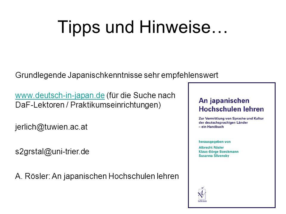 Tipps und Hinweise… Grundlegende Japanischkenntnisse sehr empfehlenswert www.deutsch-in-japan.dewww.deutsch-in-japan.de (für die Suche nach DaF-Lektoren / Praktikumseinrichtungen) jerlich@tuwien.ac.at s2grstal@uni-trier.de A.