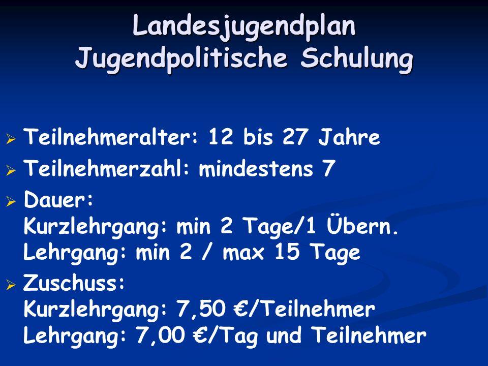 Landesjugendplan Jugendpolitische Schulung Teilnehmeralter: 12 bis 27 Jahre Teilnehmerzahl: mindestens 7 Dauer: Kurzlehrgang: min 2 Tage/1 Übern. Lehr
