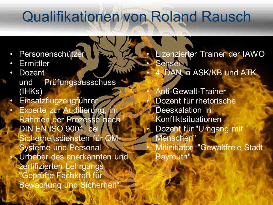 Qualifikationen von Roland Rausch Personenschützer Ermittler Dozent und Prüfungsausschuss (IHKs) Einsatzflugzeugführer Experte zur Auditierung, im Rahmen der Prozesse nach DIN EN ISO 9001, bei Sicherheitsdiensten für QM- Systeme und Personal Urheber des anerkannten und zertifizierten Lehrgangs Geprüfte Fachkraft für Bewachung und Sicherheit Lizenzierter Trainer der IAWO Sensei 4.