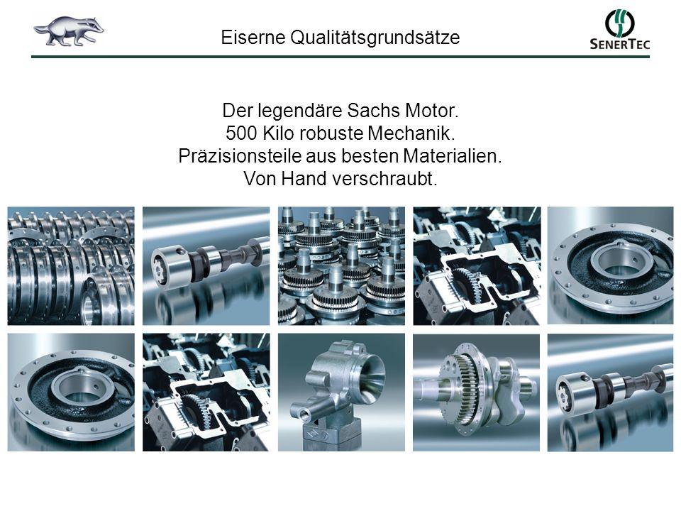 Eiserne Qualitätsgrundsätze Der legendäre Sachs Motor. 500 Kilo robuste Mechanik. Präzisionsteile aus besten Materialien. Von Hand verschraubt.