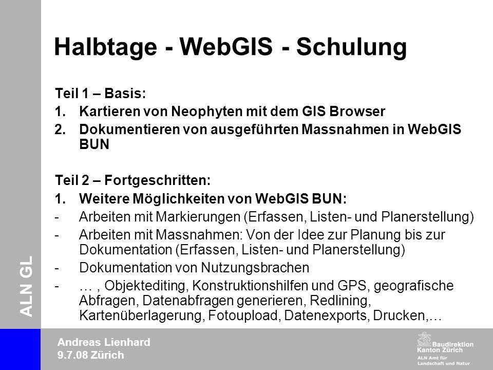 ALN GL Andreas Lienhard 9.7.08 Zürich Halbtage - WebGIS - Schulung Teil 1 – Basis: 1.Kartieren von Neophyten mit dem GIS Browser 2.Dokumentieren von ausgeführten Massnahmen in WebGIS BUN Teil 2 – Fortgeschritten: 1.Weitere Möglichkeiten von WebGIS BUN: -Arbeiten mit Markierungen (Erfassen, Listen- und Planerstellung) -Arbeiten mit Massnahmen: Von der Idee zur Planung bis zur Dokumentation (Erfassen, Listen- und Planerstellung) -Dokumentation von Nutzungsbrachen -…, Objektediting, Konstruktionshilfen und GPS, geografische Abfragen, Datenabfragen generieren, Redlining, Kartenüberlagerung, Fotoupload, Datenexports, Drucken,…