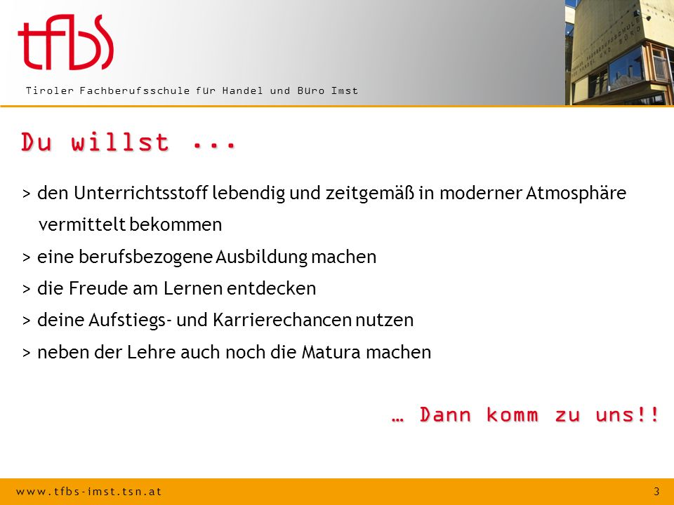 www.tfbs-imst.tsn.at 4 Tiroler Fachberufsschule für Handel und Büro Imst Kontakt Tiroler Fachberufsschule für Handel und Büro AnschriftBallgasse 7, 6460 Imst Telefon: 0 54 12 / 668 01 Fax:0 54 12 / 668 01-12 Email:direktion@tfbs-imst.tsn.atdirektion@tfbs-imst.tsn.at Internet:www.tfbs-imst.tsn.atwww.tfbs-imst.tsn.at Schulleiter:BD Dipl.-Päd.