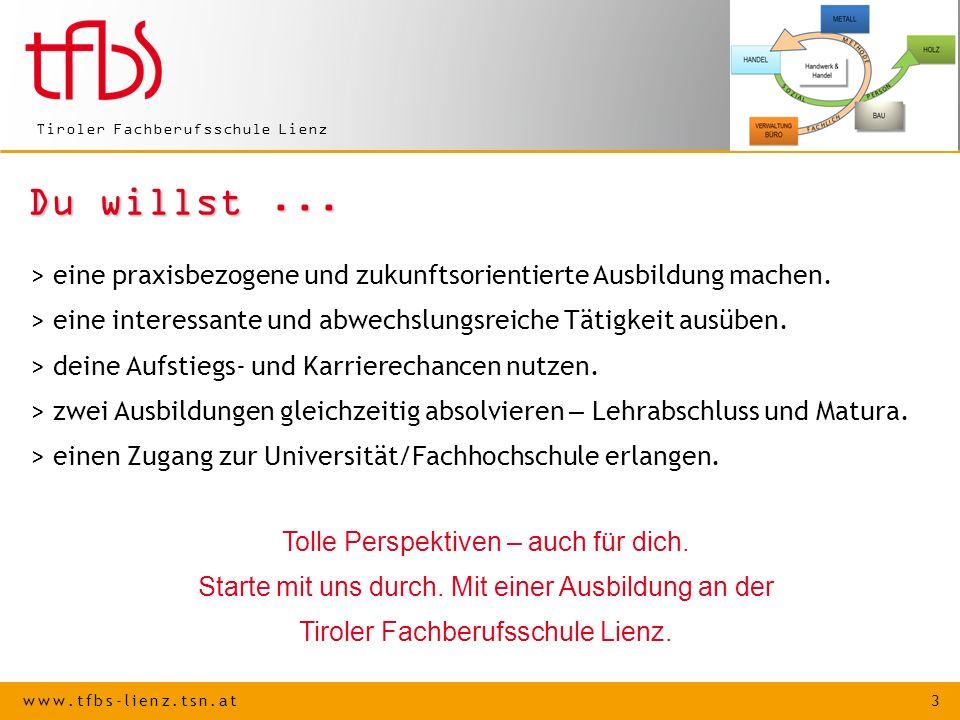 www.tfbs-lienz.tsn.at 3 Tiroler Fachberufsschule Lienz Du willst... > eine praxisbezogene und zukunftsorientierte Ausbildung machen. > eine interessan