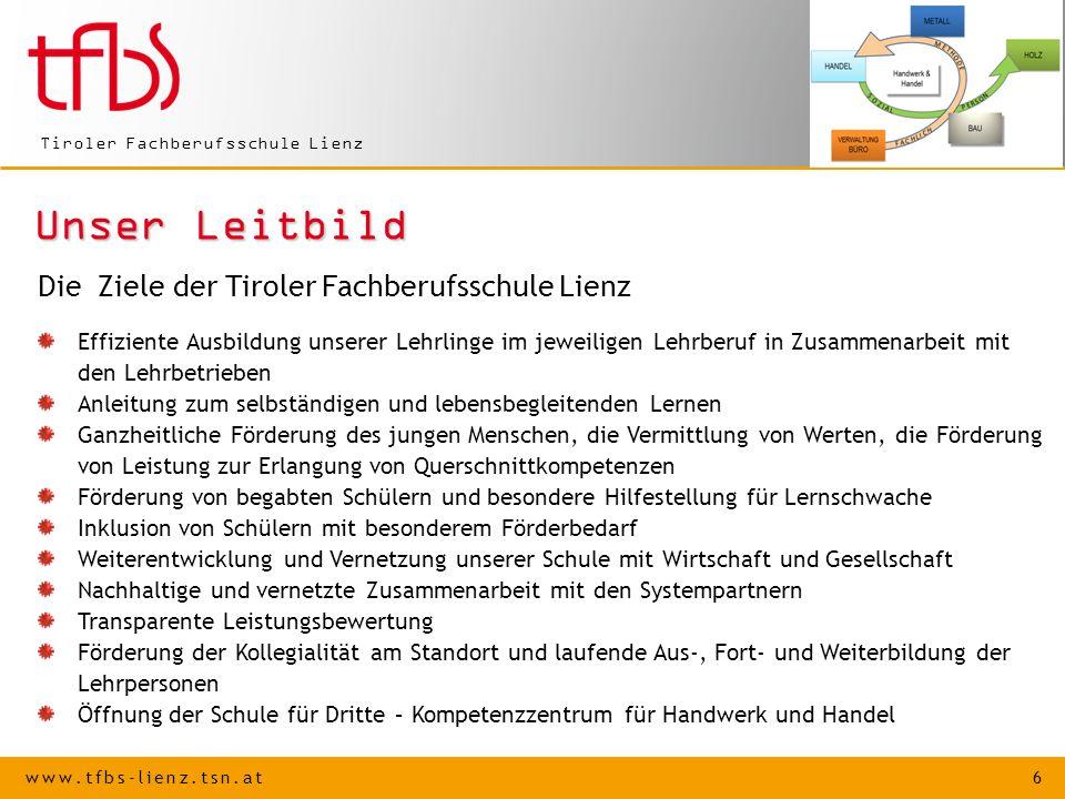 www.tfbs-lienz.tsn.at 6 Tiroler Fachberufsschule Lienz Unser Leitbild Die Ziele der Tiroler Fachberufsschule Lienz Effiziente Ausbildung unserer Lehrl