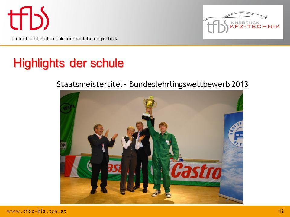 www.tfbs-kfz.tsn.at 12 Tiroler Fachberufsschule für Kraftfahrzeugtechnik Highlights der schule Staatsmeistertitel – Bundeslehrlingswettbewerb 2013
