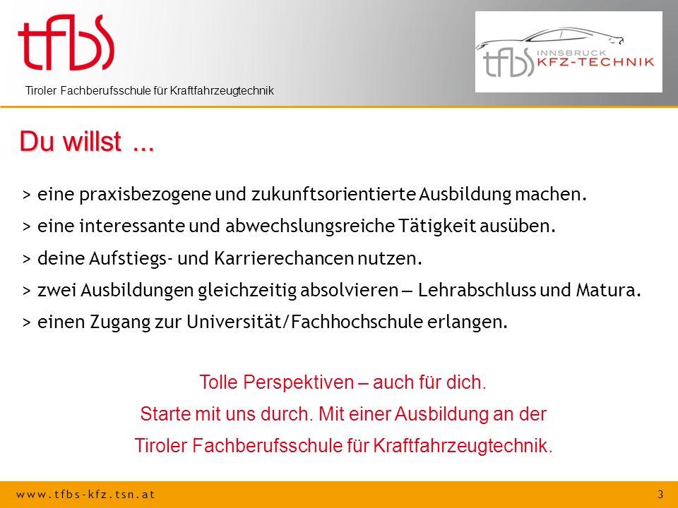 www.tfbs-kfz.tsn.at 3 Tiroler Fachberufsschule für Kraftfahrzeugtechnik Du willst... > eine praxisbezogene und zukunftsorientierte Ausbildung machen.