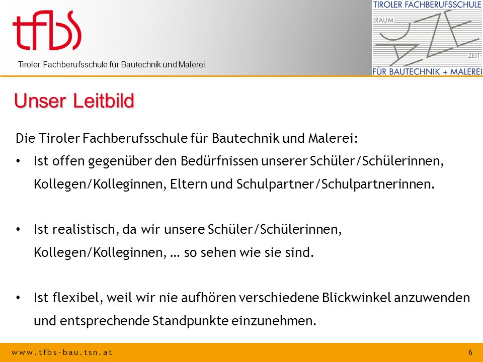 www.tfbs-bau.tsn.at 6 Tiroler Fachberufsschule für Bautechnik und Malerei Unser Leitbild Die Tiroler Fachberufsschule für Bautechnik und Malerei: Ist