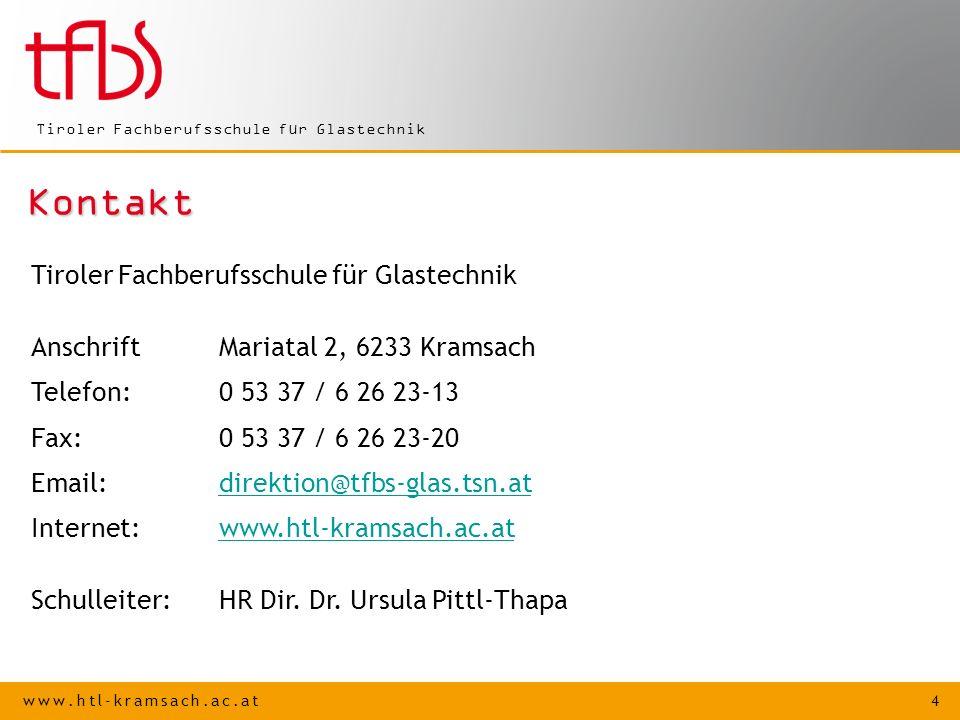www.htl-kramsach.ac.at 4 Tiroler Fachberufsschule für Glastechnik Kontakt AnschriftMariatal 2, 6233 Kramsach Telefon: 0 53 37 / 6 26 23-13 Fax:0 53 37 / 6 26 23-20 Email:direktion@tfbs-glas.tsn.atdirektion@tfbs-glas.tsn.at Internet:www.htl-kramsach.ac.atwww.htl-kramsach.ac.at Schulleiter:HR Dir.