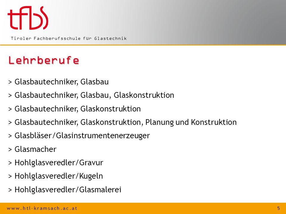 www.htl-kramsach.ac.at 5 Tiroler Fachberufsschule für Glastechnik Lehrberufe > Glasbautechniker, Glasbau > Glasbautechniker, Glasbau, Glaskonstruktion > Glasbautechniker, Glaskonstruktion > Glasbautechniker, Glaskonstruktion, Planung und Konstruktion > Glasbläser/Glasinstrumentenerzeuger > Glasmacher > Hohlglasveredler/Gravur > Hohlglasveredler/Kugeln > Hohlglasveredler/Glasmalerei