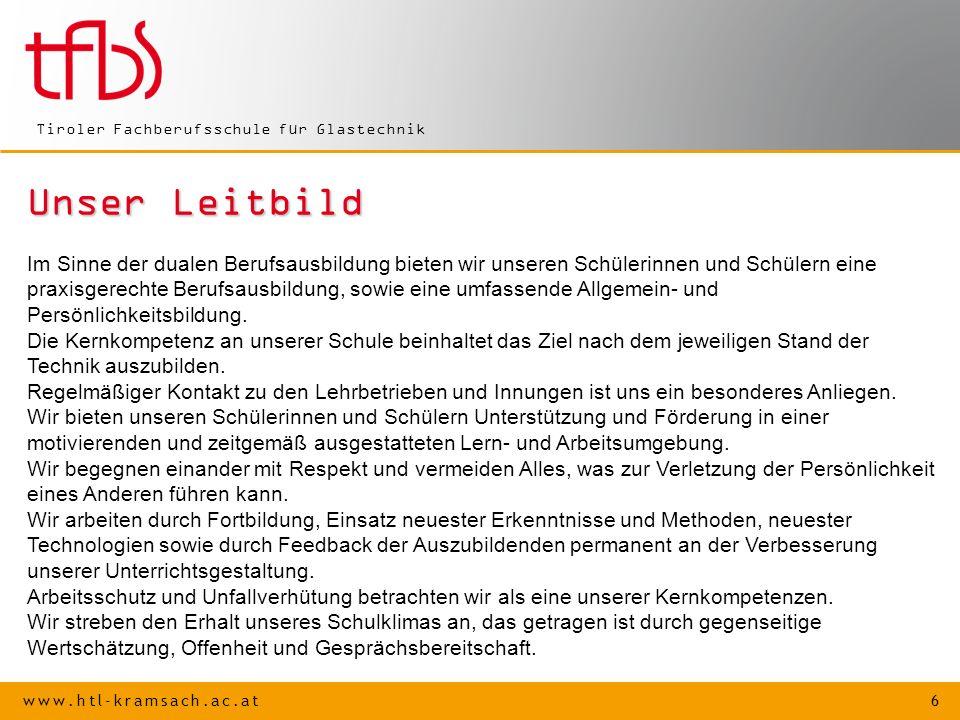 www.htl-kramsach.ac.at 6 Tiroler Fachberufsschule für Glastechnik Unser Leitbild Im Sinne der dualen Berufsausbildung bieten wir unseren Schülerinnen und Schülern eine praxisgerechte Berufsausbildung, sowie eine umfassende Allgemein- und Persönlichkeitsbildung.