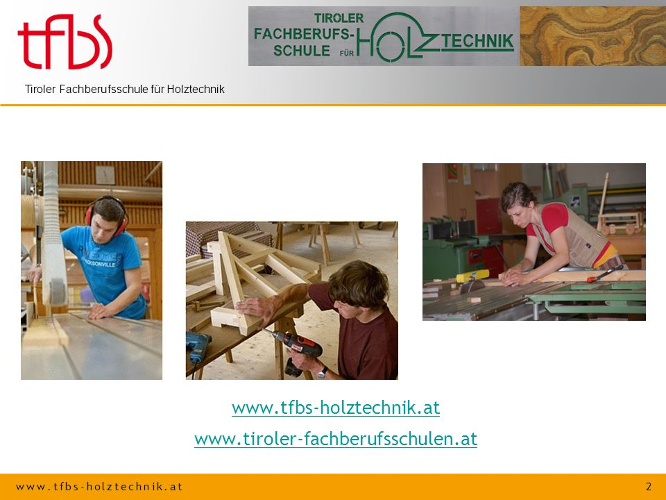 www.tfbs-holztechnik.at 2 Tiroler Fachberufsschule für Holztechnik www.tfbs-holztechnik.at www.tiroler-fachberufsschulen.at