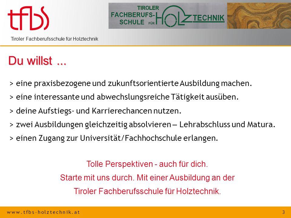 www.tfbs-holztechnik.at 3 Tiroler Fachberufsschule für Holztechnik Du willst... > eine praxisbezogene und zukunftsorientierte Ausbildung machen. > ein