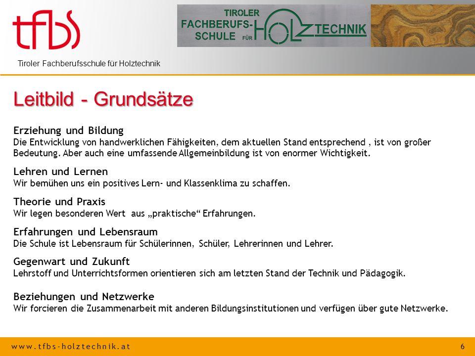 www.tfbs-holztechnik.at 6 Tiroler Fachberufsschule für Holztechnik Leitbild - Grundsätze Erziehung und Bildung Die Entwicklung von handwerklichen Fähi