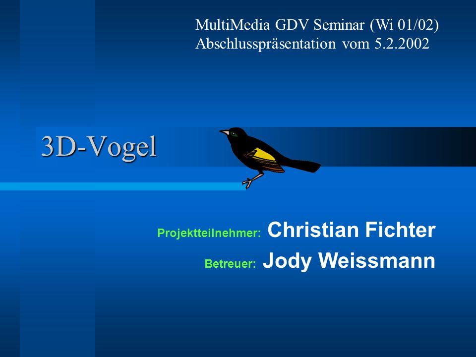 3D-Vogel MultiMedia GDV Seminar (Wi 01/02) Abschlusspräsentation vom 5.2.2002 Projektteilnehmer: Christian Fichter Betreuer: Jody Weissmann