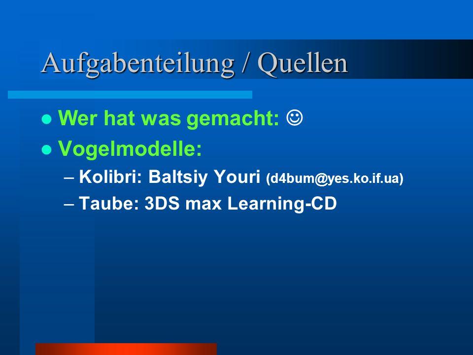 Aufgabenteilung / Quellen Wer hat was gemacht: Vogelmodelle: –Kolibri: Baltsiy Youri (d4bum@yes.ko.if.ua) –Taube: 3DS max Learning-CD