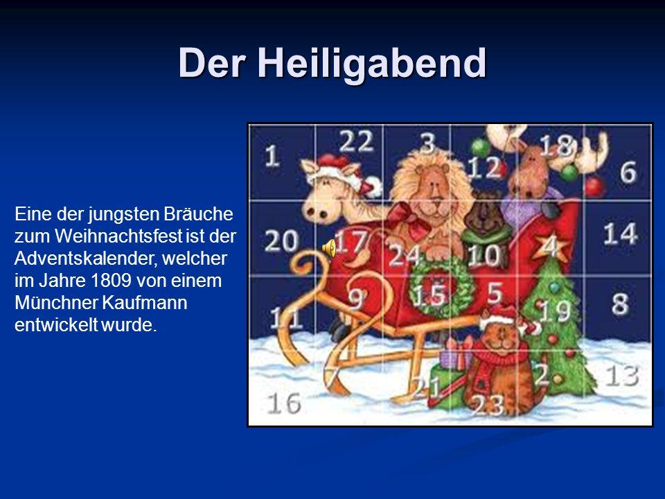 Der Heiligabend Eine der jungsten Bräuche zum Weihnachtsfest ist der Adventskalender, welcher im Jahre 1809 von einem Münchner Kaufmann entwickelt wurde.
