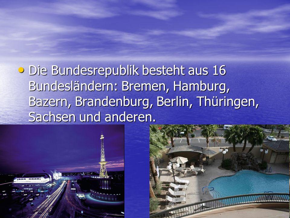 Die Bundesrepublik besteht aus 16 Bundesländern: Bremen, Hamburg, Bazern, Brandenburg, Berlin, Thüringen, Sachsen und anderen.