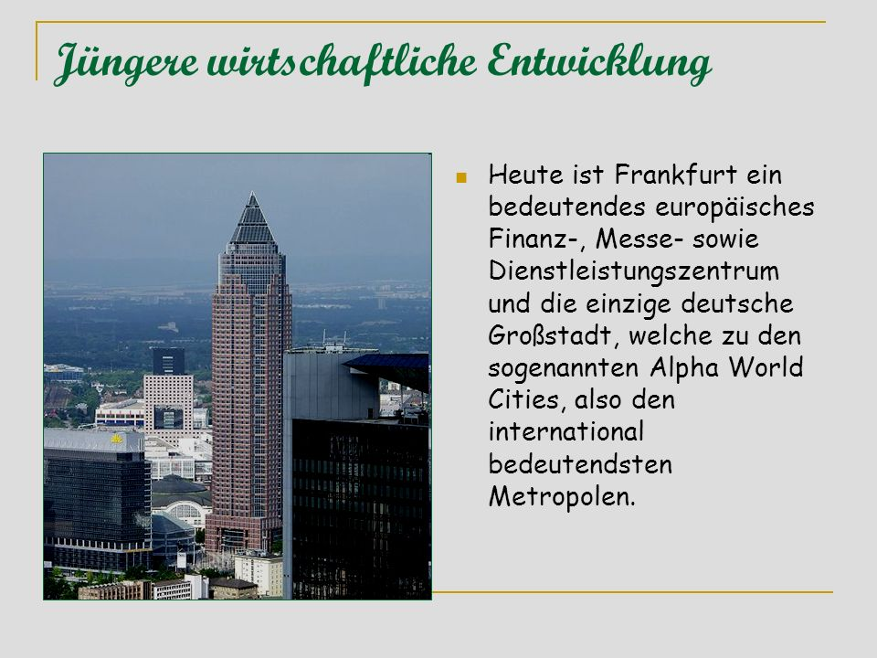 Jüngere wirtschaftliche Entwicklung Heute ist Frankfurt ein bedeutendes europäisches Finanz-, Messe- sowie Dienstleistungszentrum und die einzige deut